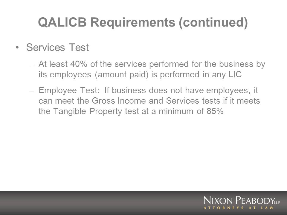 QALICB Requirements (continued) Services Test – At least 40% of the services performed for the business by its employees (amount paid) is performed in any LIC – Employee Test: If business does not have employees, it can meet the Gross Income and Services tests if it meets the Tangible Property test at a minimum of 85%