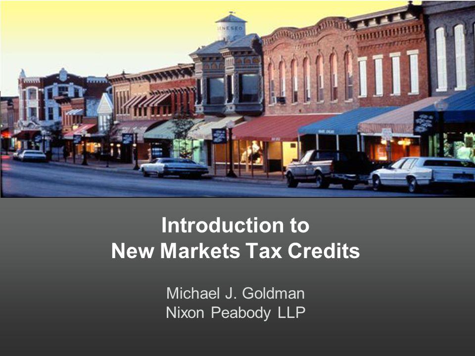 Introduction to New Markets Tax Credits Michael J. Goldman Nixon Peabody LLP