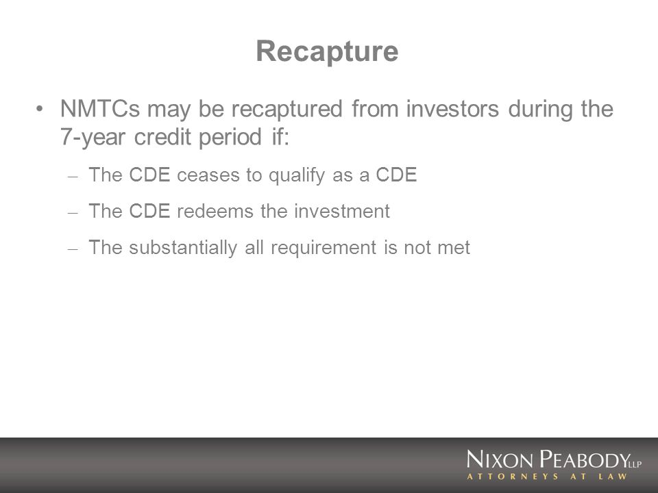 Recapture NMTCs may be recaptured from investors during the 7-year credit period if: – The CDE ceases to qualify as a CDE – The CDE redeems the investment – The substantially all requirement is not met