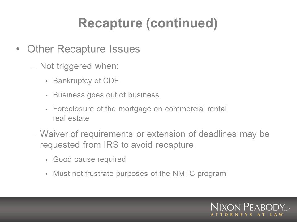Recapture (continued) Other Recapture Issues – Not triggered when: Bankruptcy of CDE Business goes out of business Foreclosure of the mortgage on commercial rental real estate – Waiver of requirements or extension of deadlines may be requested from IRS to avoid recapture Good cause required Must not frustrate purposes of the NMTC program