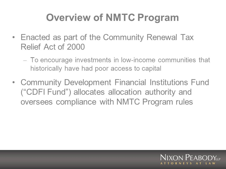 Overview of NMTC Program Enacted as part of the Community Renewal Tax Relief Act of 2000 – To encourage investments in low-income communities that historically have had poor access to capital Community Development Financial Institutions Fund (CDFI Fund) allocates allocation authority and oversees compliance with NMTC Program rules