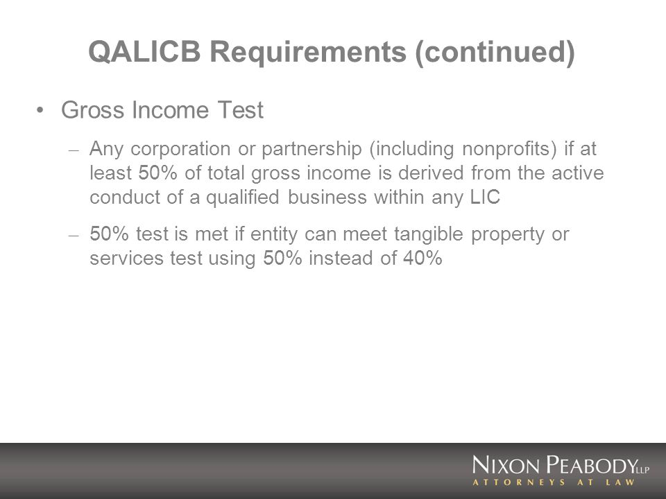 QALICB Requirements (continued) Gross Income Test – Any corporation or partnership (including nonprofits) if at least 50% of total gross income is derived from the active conduct of a qualified business within any LIC – 50% test is met if entity can meet tangible property or services test using 50% instead of 40%