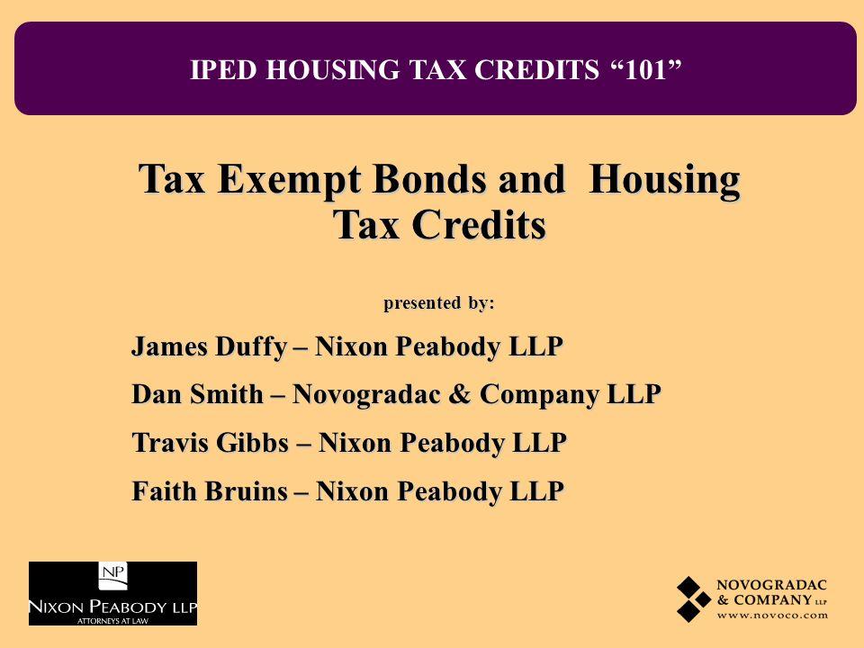 IPED HOUSING TAX CREDITS 101 Tax Exempt Bonds and Housing Tax Credits presented by: James Duffy – Nixon Peabody LLP Dan Smith – Novogradac & Company L