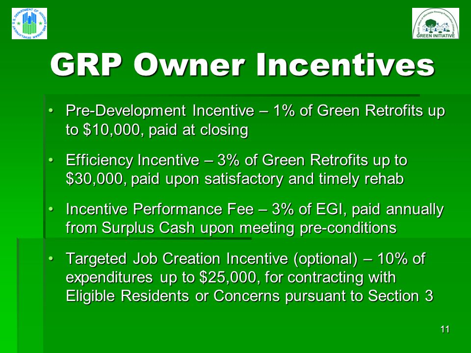 11 GRP Owner Incentives GRP Owner Incentives Pre-Development Incentive – 1% of Green Retrofits up to $10,000, paid at closingPre-Development Incentive – 1% of Green Retrofits up to $10,000, paid at closing Efficiency Incentive – 3% of Green Retrofits up to $30,000, paid upon satisfactory and timely rehabEfficiency Incentive – 3% of Green Retrofits up to $30,000, paid upon satisfactory and timely rehab Incentive Performance Fee – 3% of EGI, paid annually from Surplus Cash upon meeting pre-conditionsIncentive Performance Fee – 3% of EGI, paid annually from Surplus Cash upon meeting pre-conditions Targeted Job Creation Incentive (optional) – 10% of expenditures up to $25,000, for contracting with Eligible Residents or Concerns pursuant to Section 3Targeted Job Creation Incentive (optional) – 10% of expenditures up to $25,000, for contracting with Eligible Residents or Concerns pursuant to Section 3