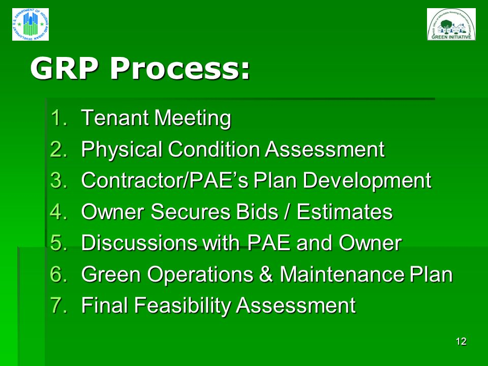 12 GRP Process: 1.Tenant Meeting 2.Physical Condition Assessment 3.Contractor/PAEs Plan Development 4.Owner Secures Bids / Estimates 5.Discussions with PAE and Owner 6.Green Operations & Maintenance Plan 7.Final Feasibility Assessment