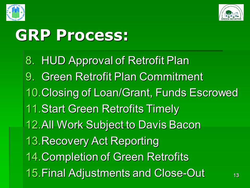 13 GRP Process: 8.HUD Approval of Retrofit Plan 9.Green Retrofit Plan Commitment 10.Closing of Loan/Grant, Funds Escrowed 11.Start Green Retrofits Timely 12.All Work Subject to Davis Bacon 13.Recovery Act Reporting 14.Completion of Green Retrofits 15.Final Adjustments and Close-Out