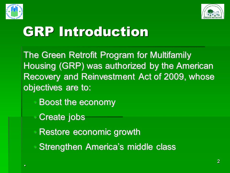 2 GRP Introduction GRP Introduction The Green Retrofit Program for Multifamily Housing (GRP) was authorized by the American Recovery and Reinvestment Act of 2009, whose objectives are to: Boost the economy Boost the economy Create jobs Create jobs Restore economic growth Restore economic growth Strengthen Americas middle class Strengthen Americas middle class.