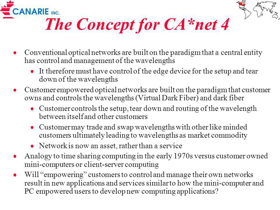 The Concept for CA*net 4 Conventional optical networks are built on the paradigm that a central entity has control and management of the wavelengths It therefore must have control of the edge device for the setup and tear down of the wavelengths Customer empowered optical networks are built on the paradigm that customer owns and controls the wavelengths (Virtual Dark Fiber) and dark fiber Customer controls the setup, tear down and routing of the wavelength between itself and other customers Customer may trade and swap wavelengths with other like minded customers ultimately leading to wavelengths as market commodity Network is now an asset, rather than a service Analogy to time sharing computing in the early 1970s versus customer owned mini-computers or client-server computing Will empowering customers to control and manage their own networks result in new applications and services similar to how the mini-computer and PC empowered users to develop new computing applications