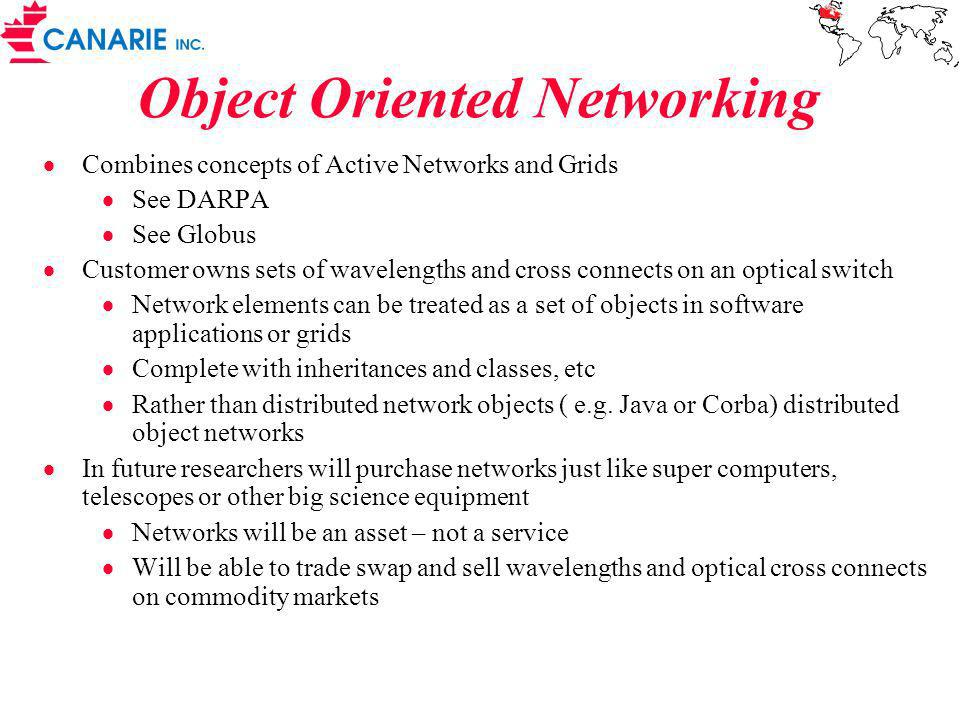Object Oriented Networking Combines concepts of Active Networks and Grids See DARPA See Globus Customer owns sets of wavelengths and cross connects on an optical switch Network elements can be treated as a set of objects in software applications or grids Complete with inheritances and classes, etc Rather than distributed network objects ( e.g.