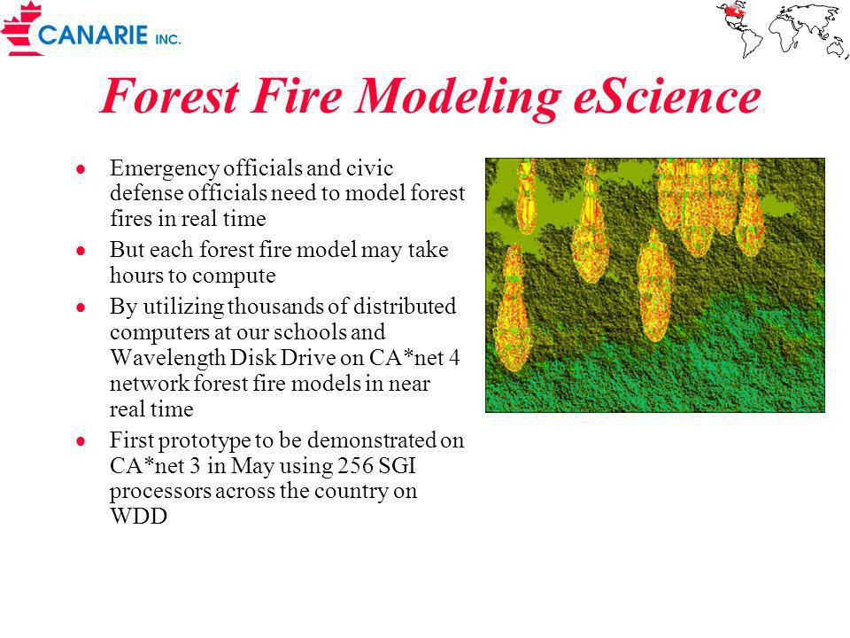 Forest Fire Modeling eScience Emergency officials and civic defense officials need to model forest fires in real time But each forest fire model may take hours to compute By utilizing thousands of distributed computers at our schools and Wavelength Disk Drive on CA*net 4 network forest fire models in near real time First prototype to be demonstrated on CA*net 3 in May using 256 SGI processors across the country on WDD