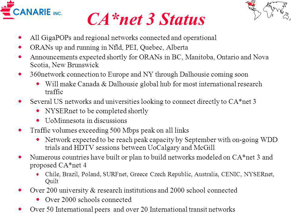 Peer Networks USA: 6 networks Abilene (Internet 2), ANL (Argonne), vBNS (NSF), Esnet (Energy), NISN (NASA), NREN (NASA) NEW Nysernet – July 2001 STARTAP in Chicago: 20 national networks CERN, IUCC, APAN/ TRANSPAC (Korea, Malaysia, Australia, Philipines), RENATER2 (France), SINET (Japan), SingAREN (Singapore), SURFnet (Netherlands), NORDUnet (Iceland, Norway, Sweden, Finland, Denmark), TANet2 (Taiwan) New Reuna Chile, RTP Brazil, MIRnet Russia, Renater2 (France), KRnet (Korea) TEN-155 in New York: 26 European networks ACOnet (Austria), ARNES (Slovenia), BELnet (Belgium), CESNET (Czech Republic), DFN (Germany), GARR (Italy), GRNET (Greece), HEAnet (Ireland), HUNGERNET (Hungary), JANET (U.K.), POL34 (Poland), RCCN (Portugal), RedIRIS (Spain), RENATER2 (France), RESTENA (Luxembourg), SWITCH (Switzerland), Nordunet (Iceland, Norway, Sweden, Finland, Denmark) Seattle: 4 networks NTON (DARPA), Supernet (DARPA), PCNW (Washington State) New Australia (AARnet), ESnet