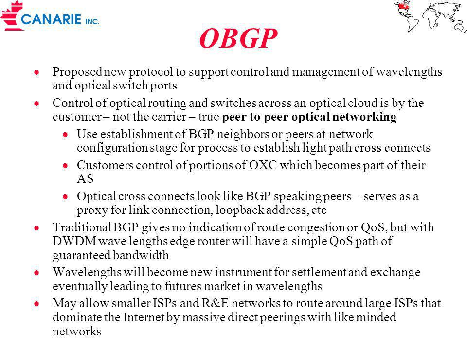 OBGP Proposed new protocol to support control and management of wavelengths and optical switch ports Control of optical routing and switches across an optical cloud is by the customer – not the carrier – true peer to peer optical networking Use establishment of BGP neighbors or peers at network configuration stage for process to establish light path cross connects Customers control of portions of OXC which becomes part of their AS Optical cross connects look like BGP speaking peers – serves as a proxy for link connection, loopback address, etc Traditional BGP gives no indication of route congestion or QoS, but with DWDM wave lengths edge router will have a simple QoS path of guaranteed bandwidth Wavelengths will become new instrument for settlement and exchange eventually leading to futures market in wavelengths May allow smaller ISPs and R&E networks to route around large ISPs that dominate the Internet by massive direct peerings with like minded networks