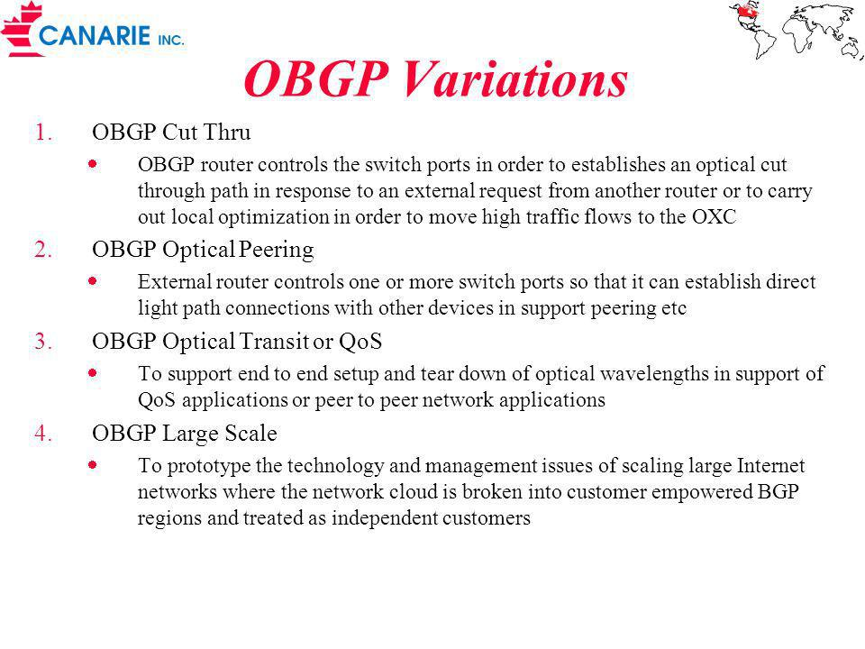 OBGP Variations 1.OBGP Cut Thru OBGP router controls the switch ports in order to establishes an optical cut through path in response to an external request from another router or to carry out local optimization in order to move high traffic flows to the OXC 2.OBGP Optical Peering External router controls one or more switch ports so that it can establish direct light path connections with other devices in support peering etc 3.OBGP Optical Transit or QoS To support end to end setup and tear down of optical wavelengths in support of QoS applications or peer to peer network applications 4.OBGP Large Scale To prototype the technology and management issues of scaling large Internet networks where the network cloud is broken into customer empowered BGP regions and treated as independent customers