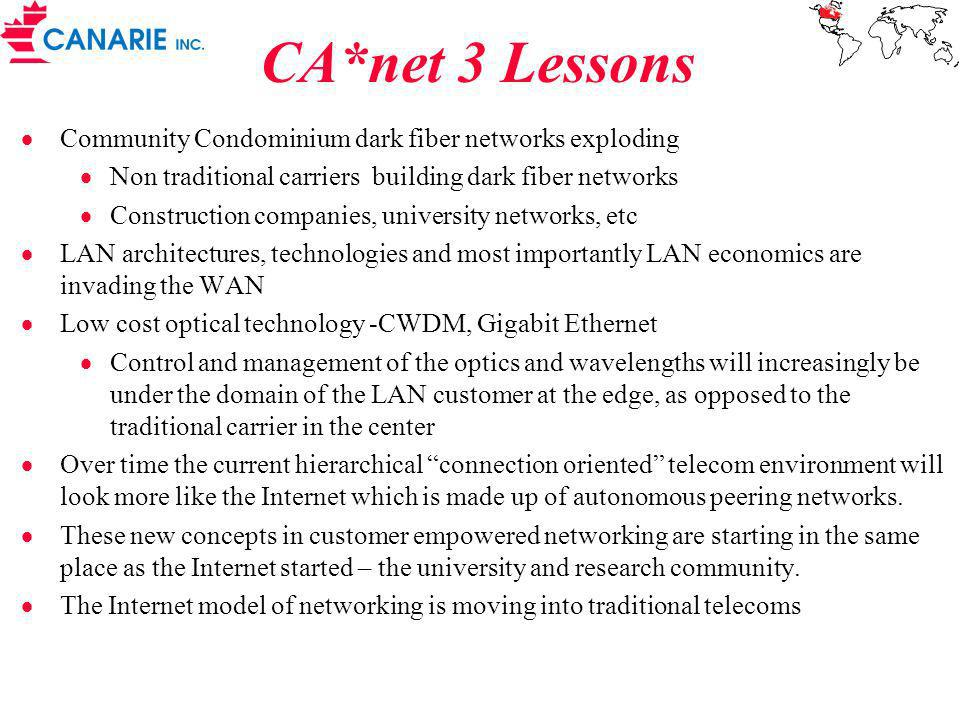 CA*net 3 Lessons Community Condominium dark fiber networks exploding Non traditional carriers building dark fiber networks Construction companies, university networks, etc LAN architectures, technologies and most importantly LAN economics are invading the WAN Low cost optical technology -CWDM, Gigabit Ethernet Control and management of the optics and wavelengths will increasingly be under the domain of the LAN customer at the edge, as opposed to the traditional carrier in the center Over time the current hierarchical connection oriented telecom environment will look more like the Internet which is made up of autonomous peering networks.