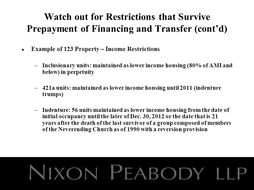 Watch out for Restrictions that Survive Prepayment of Financing and Transfer (contd) l Example of 123 Property – Income Restrictions –Inclusionary units: maintained as lower income housing (80% of AMI and below) in perpetuity –421a units: maintained as lower income housing until 2011 (indenture trumps) –Indenture: 56 units maintained as lower income housing from the date of initial occupancy until the later of Dec.