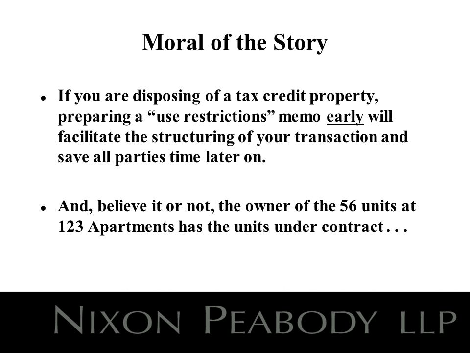 Moral of the Story l If you are disposing of a tax credit property, preparing a use restrictions memo early will facilitate the structuring of your transaction and save all parties time later on.
