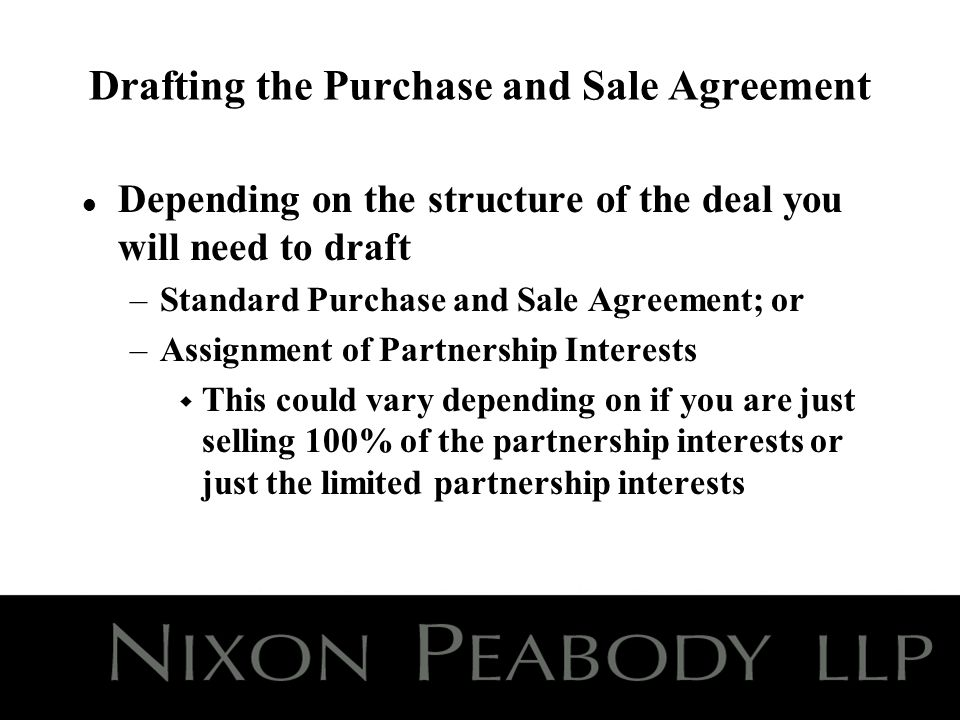 Drafting the Purchase and Sale Agreement l Depending on the structure of the deal you will need to draft –Standard Purchase and Sale Agreement; or –Assignment of Partnership Interests w This could vary depending on if you are just selling 100% of the partnership interests or just the limited partnership interests