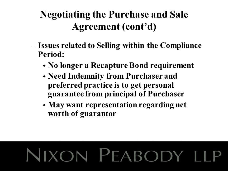 Negotiating the Purchase and Sale Agreement (contd) –Issues related to Selling within the Compliance Period: w No longer a Recapture Bond requirement w Need Indemnity from Purchaser and preferred practice is to get personal guarantee from principal of Purchaser w May want representation regarding net worth of guarantor