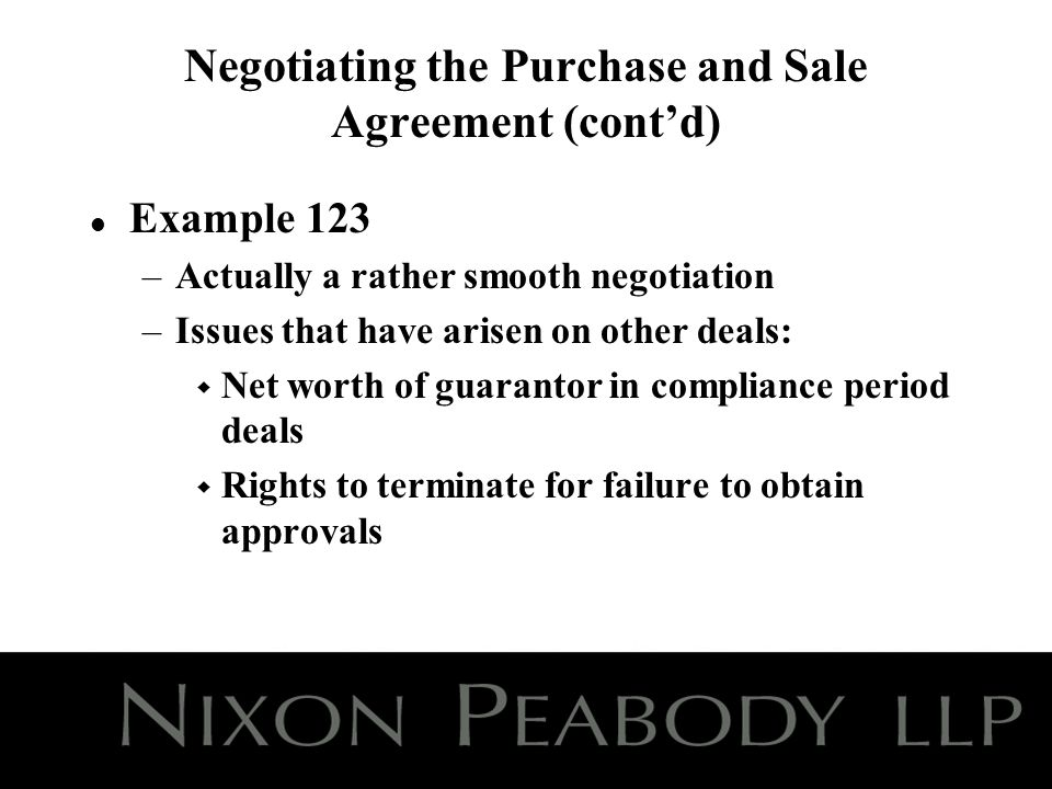Negotiating the Purchase and Sale Agreement (contd) l Example 123 –Actually a rather smooth negotiation –Issues that have arisen on other deals: w Net worth of guarantor in compliance period deals w Rights to terminate for failure to obtain approvals