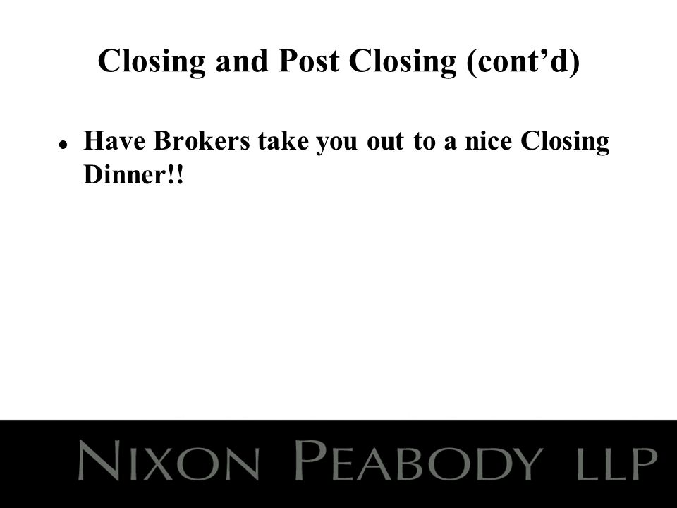 Closing and Post Closing (contd) l Have Brokers take you out to a nice Closing Dinner!!