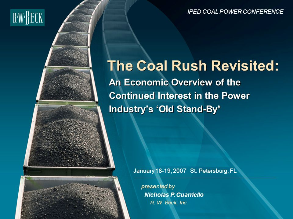 presented by The Coal Rush Revisited: R. W. Beck, Inc. IPED COAL POWER CONFERENCE January 18-19, 2007 St. Petersburg, FL Nicholas P. Guarriello An Eco