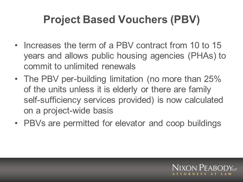 Project Based Vouchers (PBV) Increases the term of a PBV contract from 10 to 15 years and allows public housing agencies (PHAs) to commit to unlimited renewals The PBV per-building limitation (no more than 25% of the units unless it is elderly or there are family self-sufficiency services provided) is now calculated on a project-wide basis PBVs are permitted for elevator and coop buildings