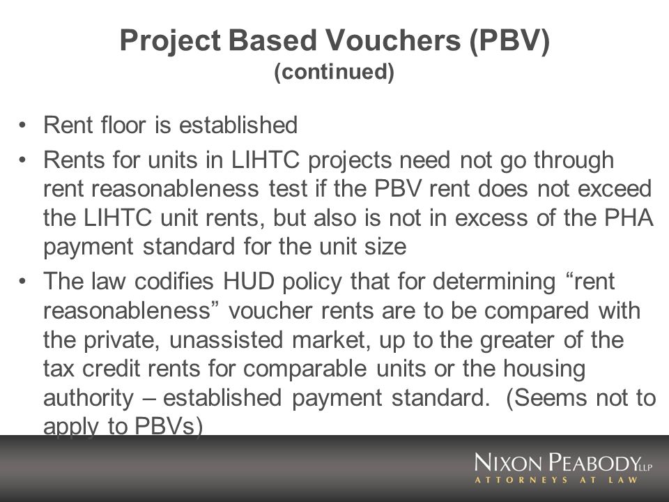 Project Based Vouchers (PBV) (continued) Rent floor is established Rents for units in LIHTC projects need not go through rent reasonableness test if the PBV rent does not exceed the LIHTC unit rents, but also is not in excess of the PHA payment standard for the unit size The law codifies HUD policy that for determining rent reasonableness voucher rents are to be compared with the private, unassisted market, up to the greater of the tax credit rents for comparable units or the housing authority – established payment standard.
