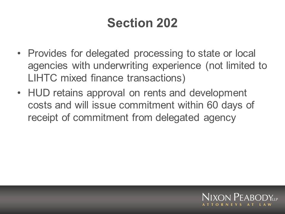 Section 202 Provides for delegated processing to state or local agencies with underwriting experience (not limited to LIHTC mixed finance transactions) HUD retains approval on rents and development costs and will issue commitment within 60 days of receipt of commitment from delegated agency