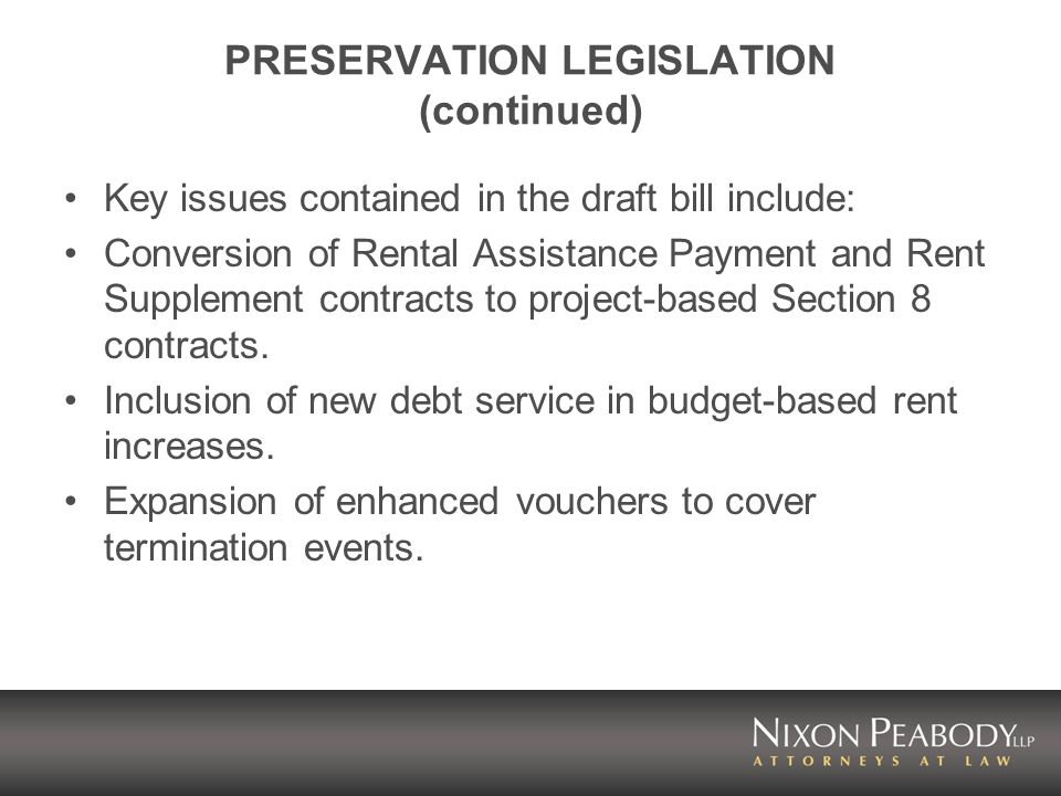 PRESERVATION LEGISLATION (continued) Key issues contained in the draft bill include: Conversion of Rental Assistance Payment and Rent Supplement contracts to project-based Section 8 contracts.