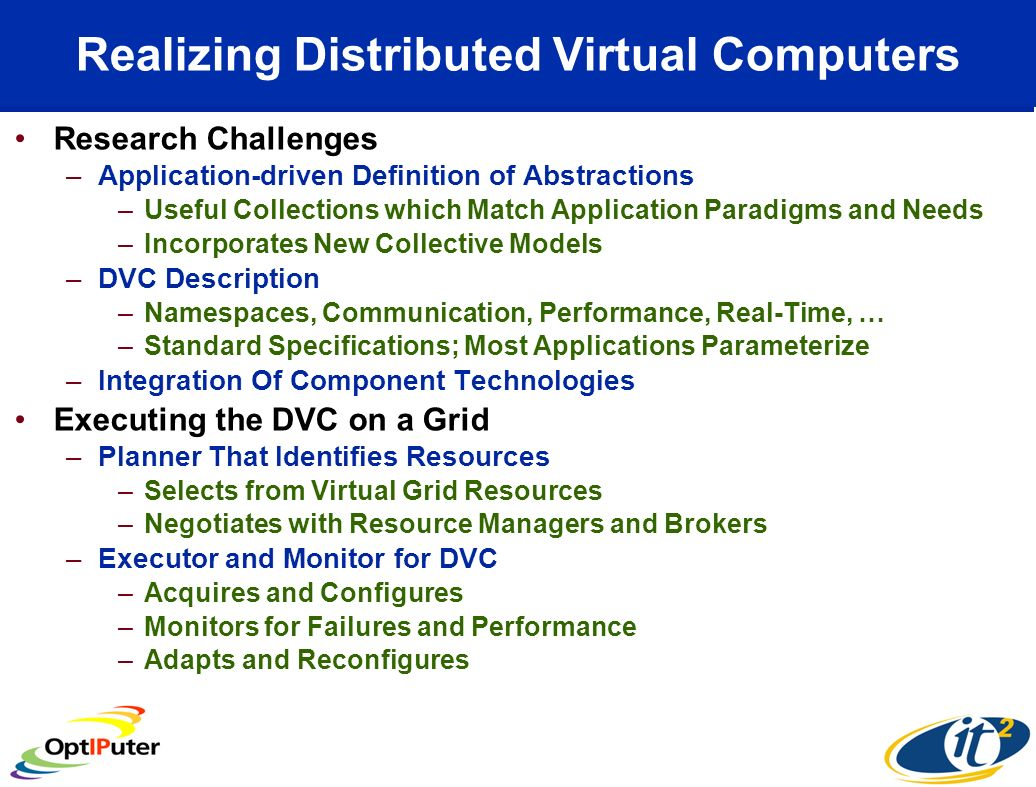Realizing Distributed Virtual Computers Research Challenges –Application-driven Definition of Abstractions –Useful Collections which Match Application Paradigms and Needs –Incorporates New Collective Models –DVC Description –Namespaces, Communication, Performance, Real-Time, … –Standard Specifications; Most Applications Parameterize –Integration Of Component Technologies Executing the DVC on a Grid –Planner That Identifies Resources –Selects from Virtual Grid Resources –Negotiates with Resource Managers and Brokers –Executor and Monitor for DVC –Acquires and Configures –Monitors for Failures and Performance –Adapts and Reconfigures
