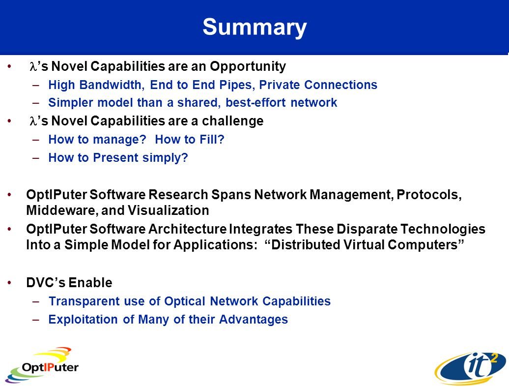 Summary s Novel Capabilities are an Opportunity –High Bandwidth, End to End Pipes, Private Connections –Simpler model than a shared, best-effort network s Novel Capabilities are a challenge –How to manage.