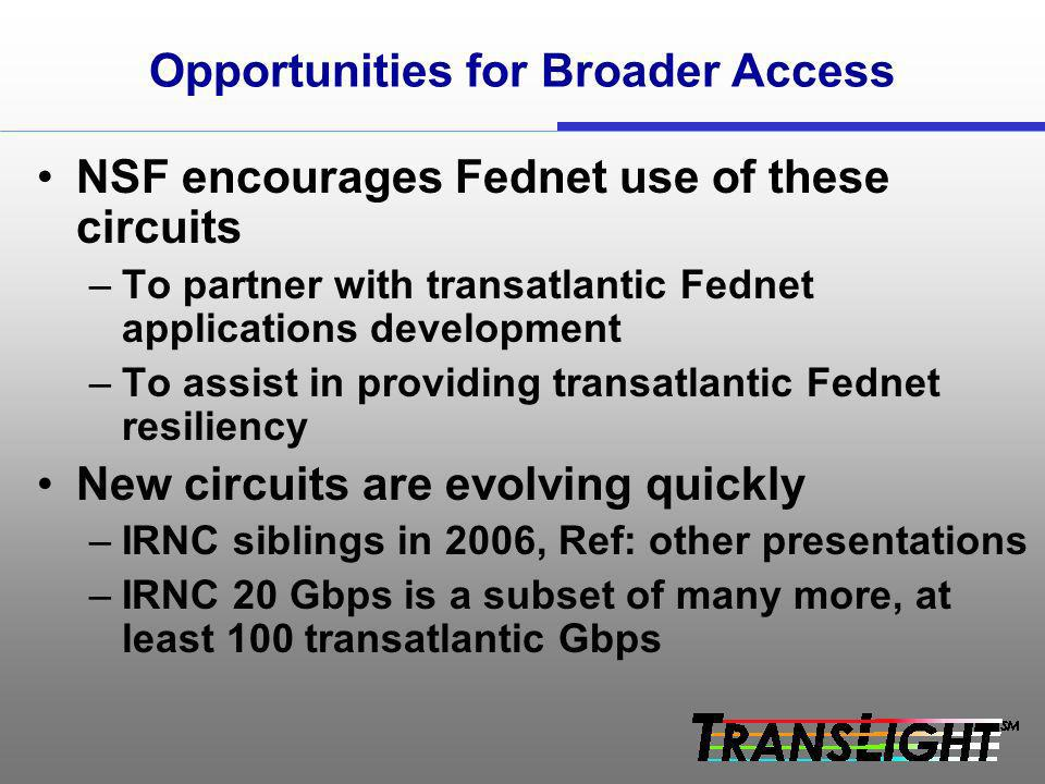 Opportunities for Broader Access NSF encourages Fednet use of these circuits –To partner with transatlantic Fednet applications development –To assist in providing transatlantic Fednet resiliency New circuits are evolving quickly –IRNC siblings in 2006, Ref: other presentations –IRNC 20 Gbps is a subset of many more, at least 100 transatlantic Gbps