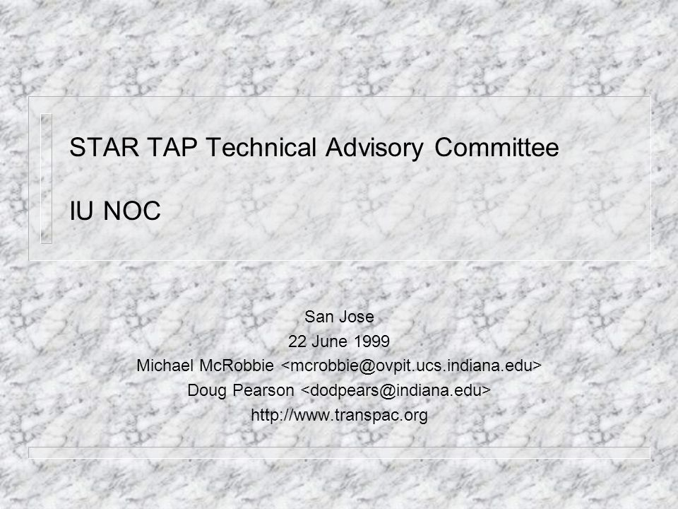 STAR TAP Technical Advisory Committee IU NOC San Jose 22 June 1999 Michael McRobbie Doug Pearson http://www.transpac.org