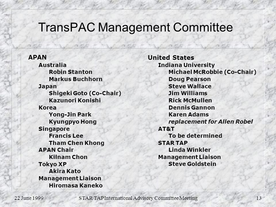 22 June 1999STAR TAP International Advisory Committee Meeting13 TransPAC Management Committee APAN Australia Robin Stanton Markus Buchhorn Japan Shigeki Goto (Co-Chair) Kazunori Konishi Korea Yong-Jin Park Kyungpyo Hong Singapore Francis Lee Tham Chen Khong APAN Chair Kilnam Chon Tokyo XP Akira Kato Management Liaison Hiromasa Kaneko United States Indiana University Michael McRobbie (Co-Chair) Doug Pearson Steve Wallace Jim Williams Rick McMullen Dennis Gannon Karen Adams replacement for Allen Robel AT&T To be determined STAR TAP Linda Winkler Management Liaison Steve Goldstein