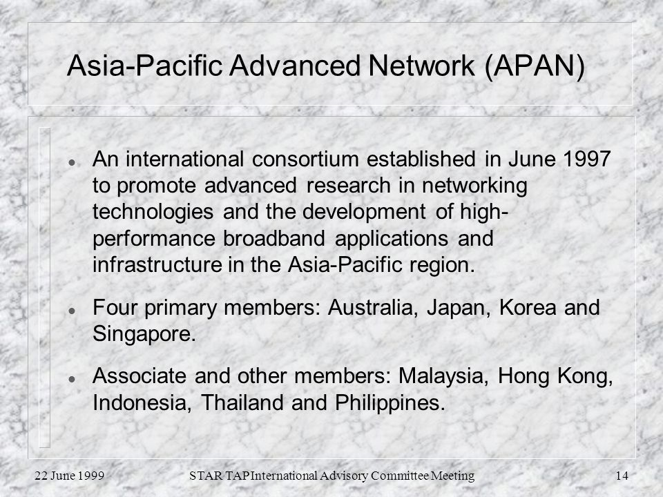 22 June 1999STAR TAP International Advisory Committee Meeting14 Asia-Pacific Advanced Network (APAN) l An international consortium established in June 1997 to promote advanced research in networking technologies and the development of high- performance broadband applications and infrastructure in the Asia-Pacific region.