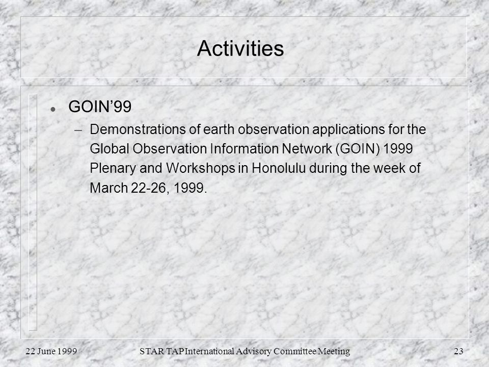 22 June 1999STAR TAP International Advisory Committee Meeting23 Activities l GOIN99 –Demonstrations of earth observation applications for the Global Observation Information Network (GOIN) 1999 Plenary and Workshops in Honolulu during the week of March 22-26, 1999.