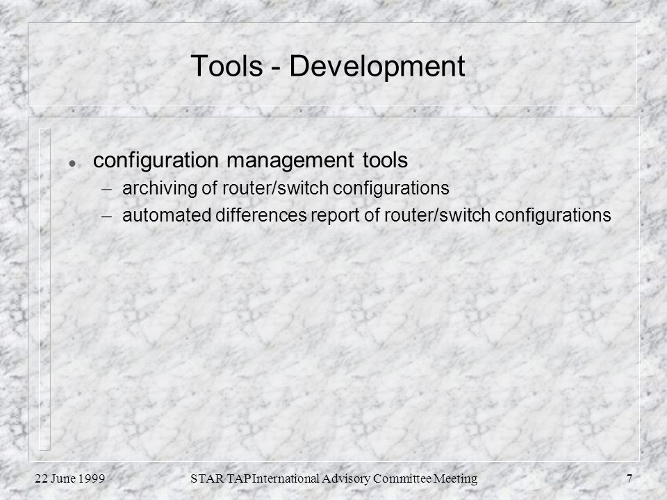 22 June 1999STAR TAP International Advisory Committee Meeting7 Tools - Development l configuration management tools –archiving of router/switch configurations –automated differences report of router/switch configurations