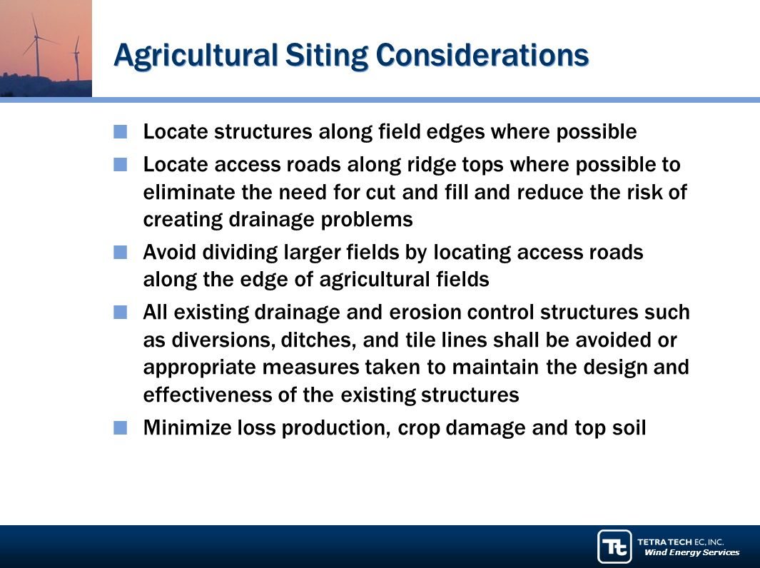 Wind Energy Services Agricultural Siting Considerations Locate structures along field edges where possible Locate access roads along ridge tops where possible to eliminate the need for cut and fill and reduce the risk of creating drainage problems Avoid dividing larger fields by locating access roads along the edge of agricultural fields All existing drainage and erosion control structures such as diversions, ditches, and tile lines shall be avoided or appropriate measures taken to maintain the design and effectiveness of the existing structures Minimize loss production, crop damage and top soil