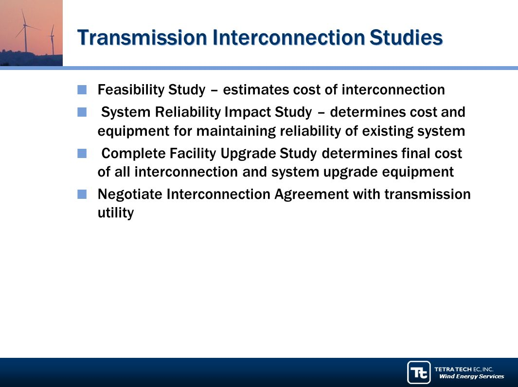 Wind Energy Services Transmission Interconnection Studies Feasibility Study – estimates cost of interconnection System Reliability Impact Study – determines cost and equipment for maintaining reliability of existing system Complete Facility Upgrade Study determines final cost of all interconnection and system upgrade equipment Negotiate Interconnection Agreement with transmission utility