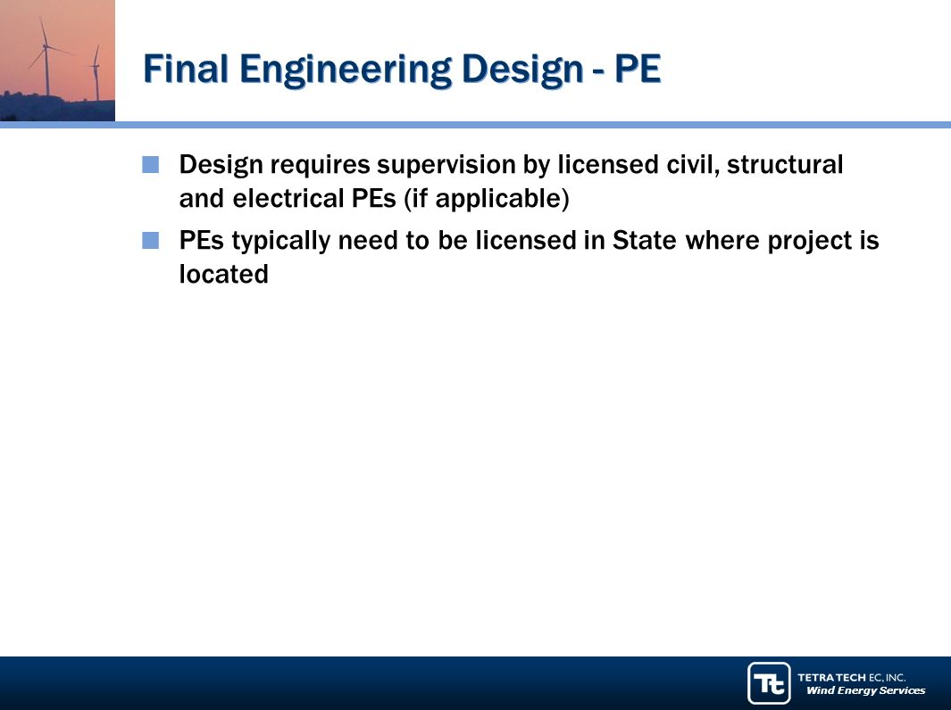 Wind Energy Services Final Engineering Design - PE Design requires supervision by licensed civil, structural and electrical PEs (if applicable) PEs typically need to be licensed in State where project is located