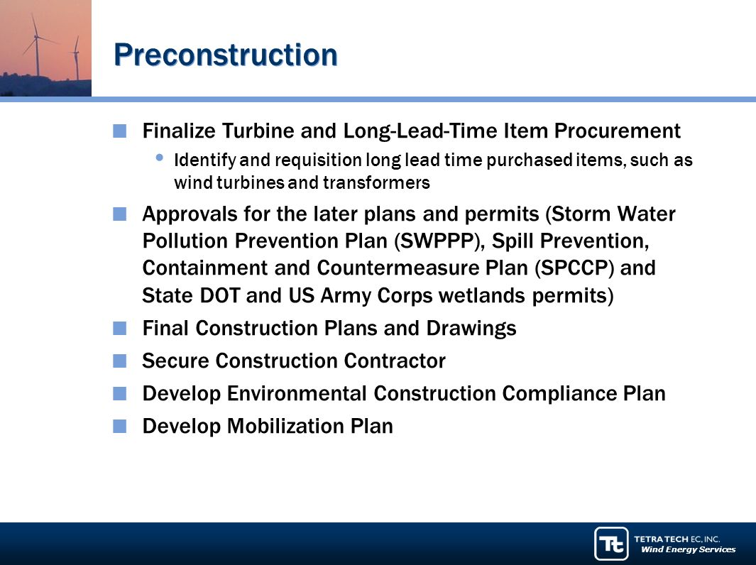 Wind Energy Services Preconstruction Finalize Turbine and Long-Lead-Time Item Procurement Identify and requisition long lead time purchased items, such as wind turbines and transformers Approvals for the later plans and permits (Storm Water Pollution Prevention Plan (SWPPP), Spill Prevention, Containment and Countermeasure Plan (SPCCP) and State DOT and US Army Corps wetlands permits) Final Construction Plans and Drawings Secure Construction Contractor Develop Environmental Construction Compliance Plan Develop Mobilization Plan