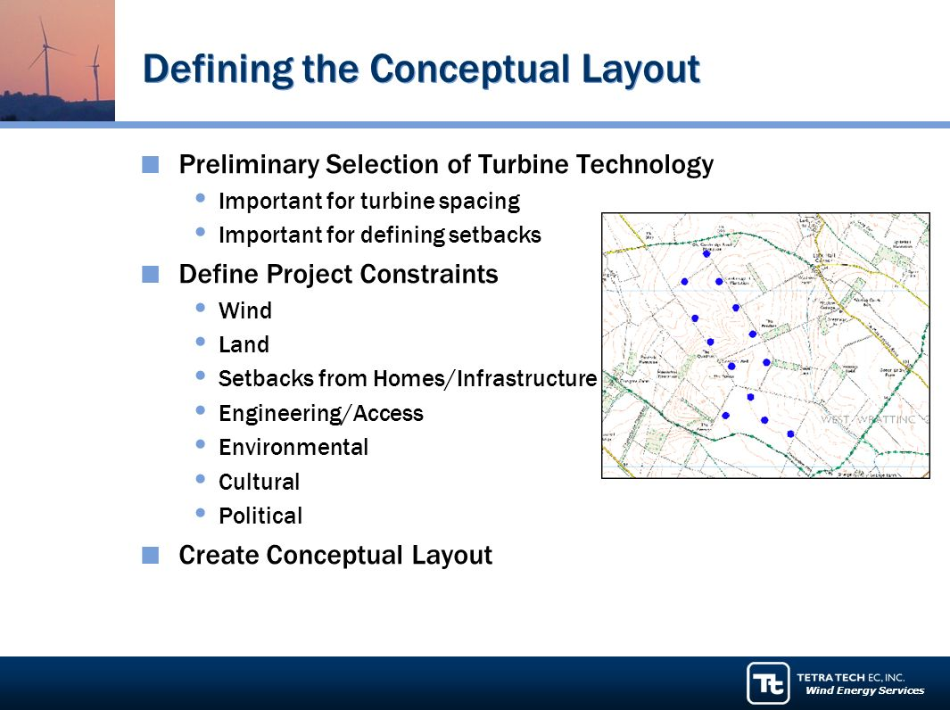 Wind Energy Services Defining the Conceptual Layout Preliminary Selection of Turbine Technology Important for turbine spacing Important for defining setbacks Define Project Constraints Wind Land Setbacks from Homes/Infrastructure Engineering/Access Environmental Cultural Political Create Conceptual Layout