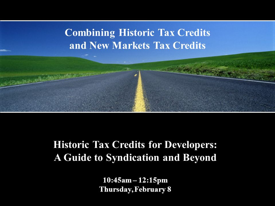 Historic Tax Credits for Developers: A Guide to Syndication and Beyond 10:45am – 12:15pm Thursday, February 8 Combining Historic Tax Credits and New Markets Tax Credits
