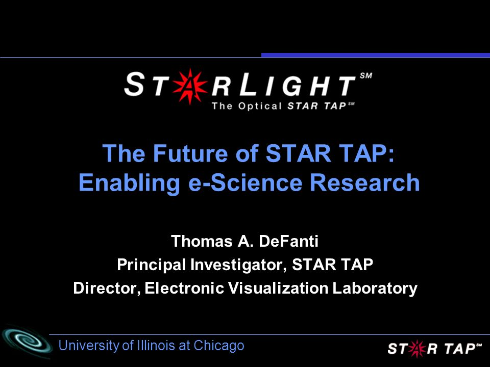University of Illinois at Chicago The Future of STAR TAP: Enabling e-Science Research Thomas A.
