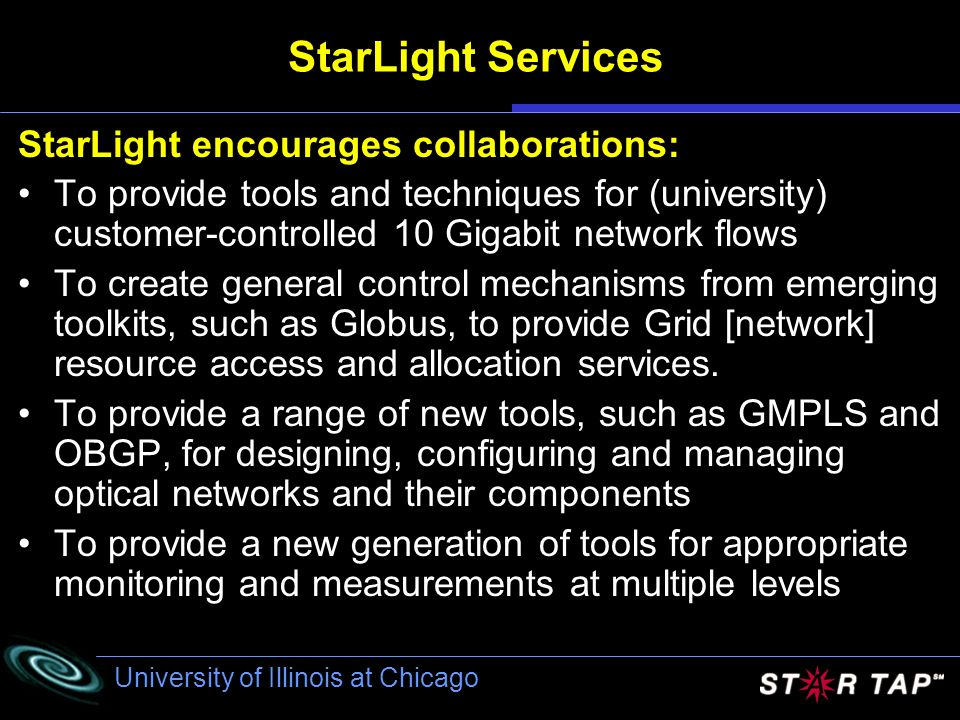University of Illinois at Chicago StarLight Services StarLight encourages collaborations: To provide tools and techniques for (university) customer-controlled 10 Gigabit network flows To create general control mechanisms from emerging toolkits, such as Globus, to provide Grid [network] resource access and allocation services.