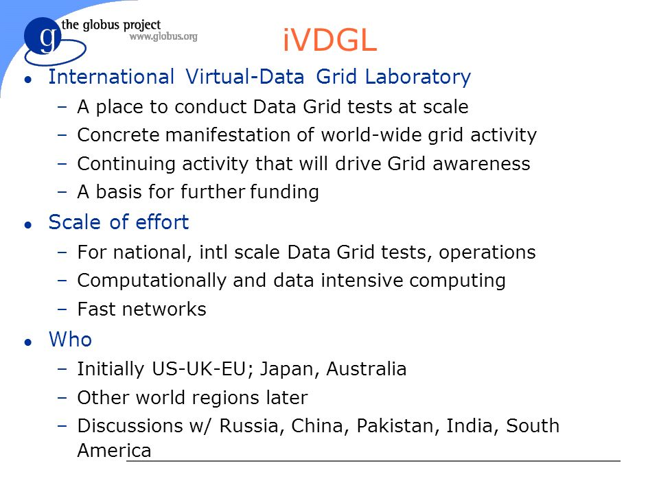 iVDGL l International Virtual-Data Grid Laboratory –A place to conduct Data Grid tests at scale –Concrete manifestation of world-wide grid activity –Continuing activity that will drive Grid awareness –A basis for further funding l Scale of effort –For national, intl scale Data Grid tests, operations –Computationally and data intensive computing –Fast networks l Who –Initially US-UK-EU; Japan, Australia –Other world regions later –Discussions w/ Russia, China, Pakistan, India, South America