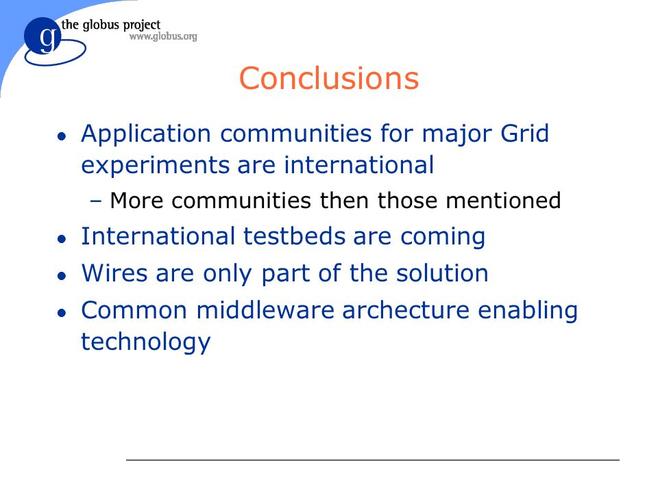 Conclusions l Application communities for major Grid experiments are international –More communities then those mentioned l International testbeds are coming l Wires are only part of the solution l Common middleware archecture enabling technology
