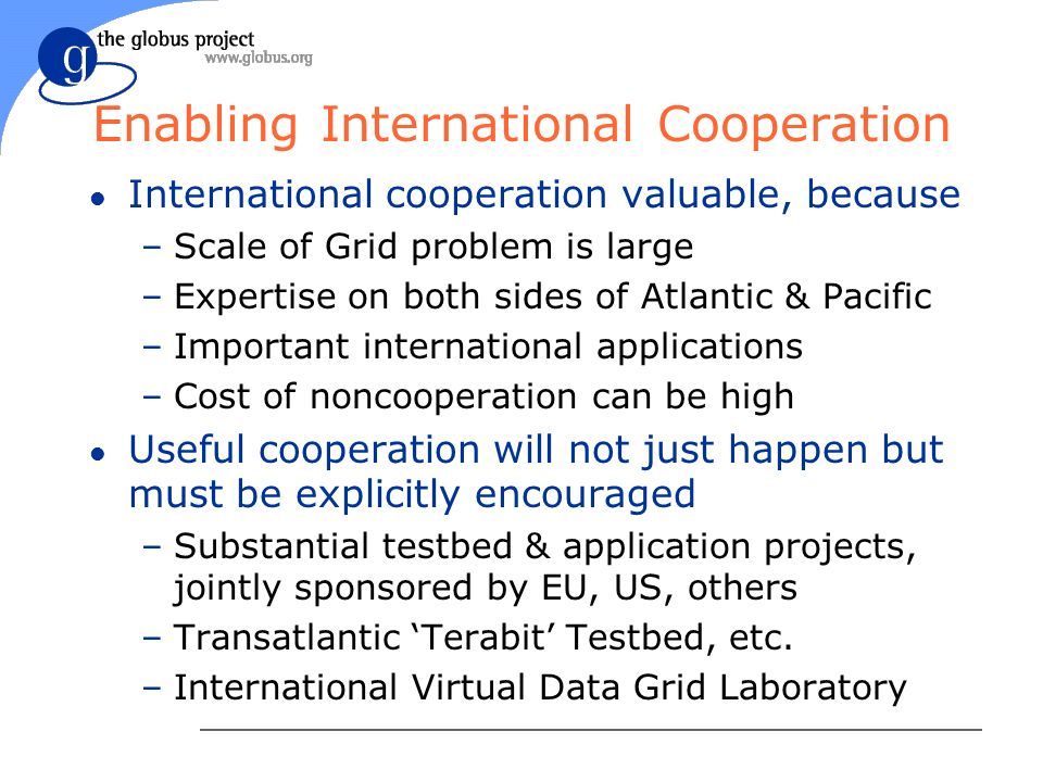 Enabling International Cooperation l International cooperation valuable, because –Scale of Grid problem is large –Expertise on both sides of Atlantic & Pacific –Important international applications –Cost of noncooperation can be high l Useful cooperation will not just happen but must be explicitly encouraged –Substantial testbed & application projects, jointly sponsored by EU, US, others –Transatlantic Terabit Testbed, etc.
