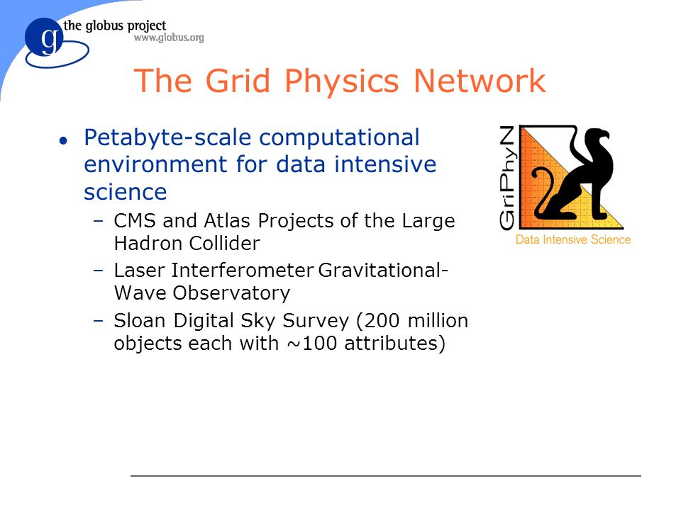 The Grid Physics Network l Petabyte-scale computational environment for data intensive science –CMS and Atlas Projects of the Large Hadron Collider –Laser Interferometer Gravitational- Wave Observatory –Sloan Digital Sky Survey (200 million objects each with ~100 attributes)