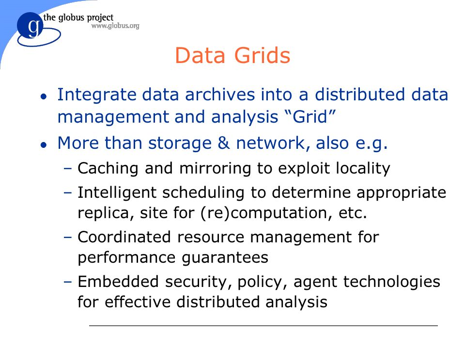 Data Grids l Integrate data archives into a distributed data management and analysis Grid l More than storage & network, also e.g.